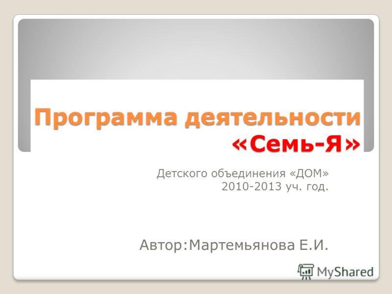 Программа деятельности «Семь-Я» Детского объединения «ДОМ» 2010-2013 уч. год. Автор:Мартемьянова Е.И.