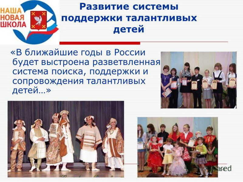 14 Развитие системы поддержки талантливых детей «В ближайшие годы в России будет выстроена разветвленная система поиска, поддержки и сопровождения талантливых детей…»