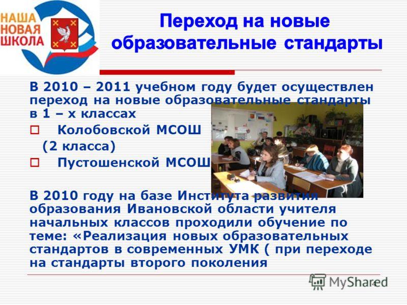 4 В 2010 – 2011 учебном году будет осуществлен переход на новые образовательные стандарты в 1 – х классах Колобовской МСОШ (2 класса) Пустошенской МСОШ В 2010 году на базе Института развития образования Ивановской области учителя начальных классов пр