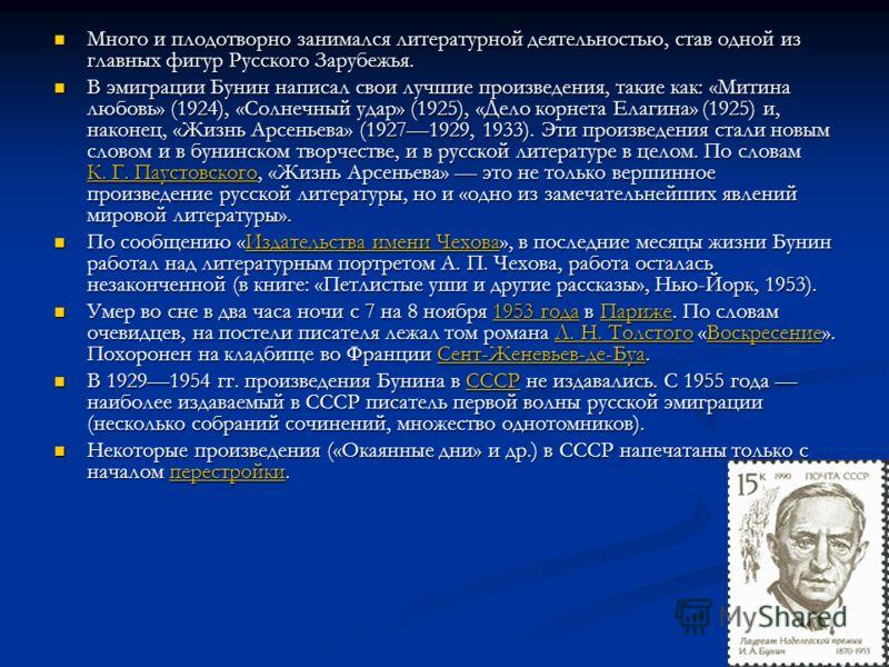 Много и плодотворно занимался литературной деятельностью, став одной из главных фигур Русского Зарубежья. Много и плодотворно занимался литературной деятельностью, став одной из главных фигур Русского Зарубежья. В эмиграции Бунин написал свои лучшие