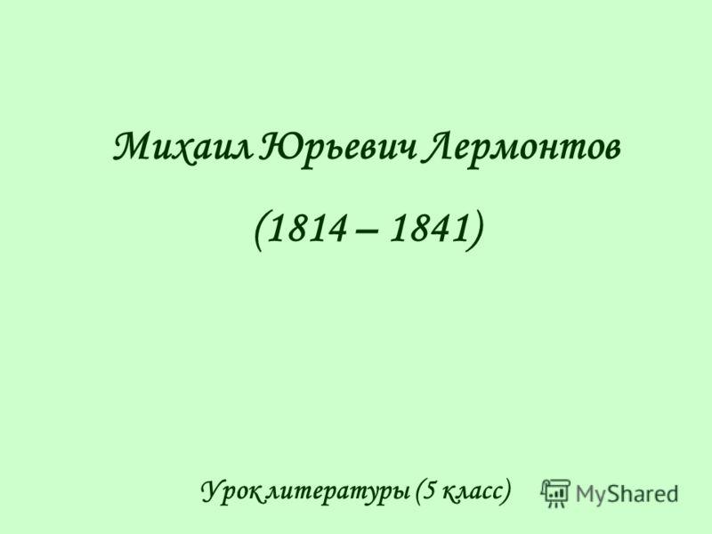 Михаил Юрьевич Лермонтов (1814 – 1841) Урок литературы (5 класс)
