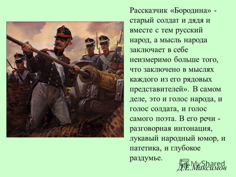 Рассказчик «Бородина» - старый солдат и дядя и вместе с тем русский народ, а мысль народа заключает в себе неизмеримо больше того, что заключено в мыслях каждого из его рядовых представителей». В самом деле, это и голос народа, и голос солдата, и гол