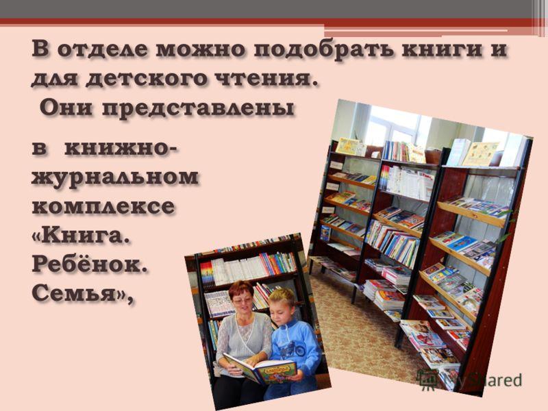 В отделе можно подобрать книги и для детского чтения. Они представлены Они представлены в книжно- журнальном комплексе «Книга. Ребёнок. Семья»,