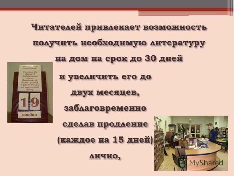 Читателей привлекает возможность получить необходимую литературу на дом на срок до 30 дней и увеличить его до двух месяцев, заблаговременно сделав продление (каждое на 15 дней) лично,