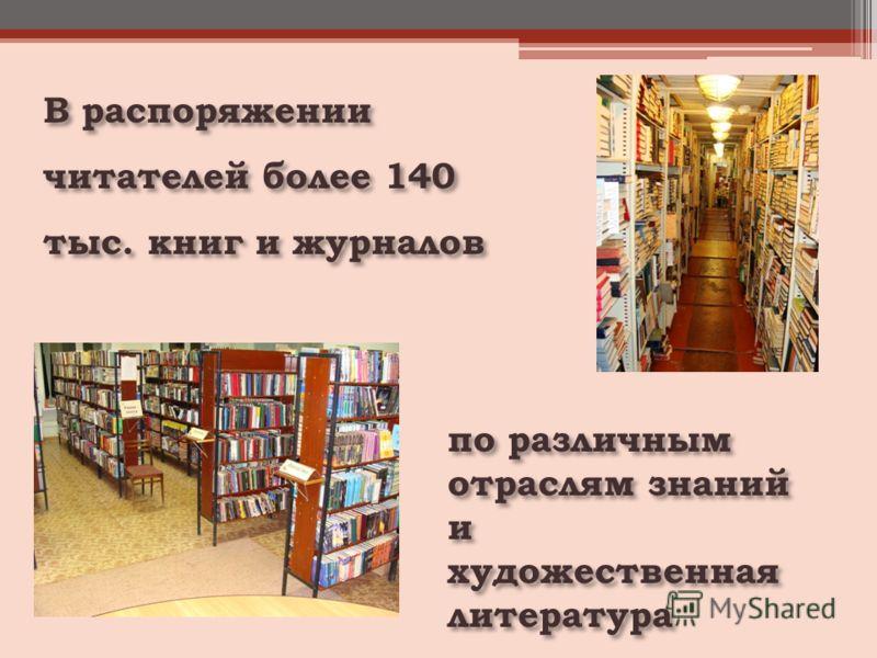 В распоряжении читателей более 140 тыс. книг и журналов по различным отраслям знаний и художественная литература