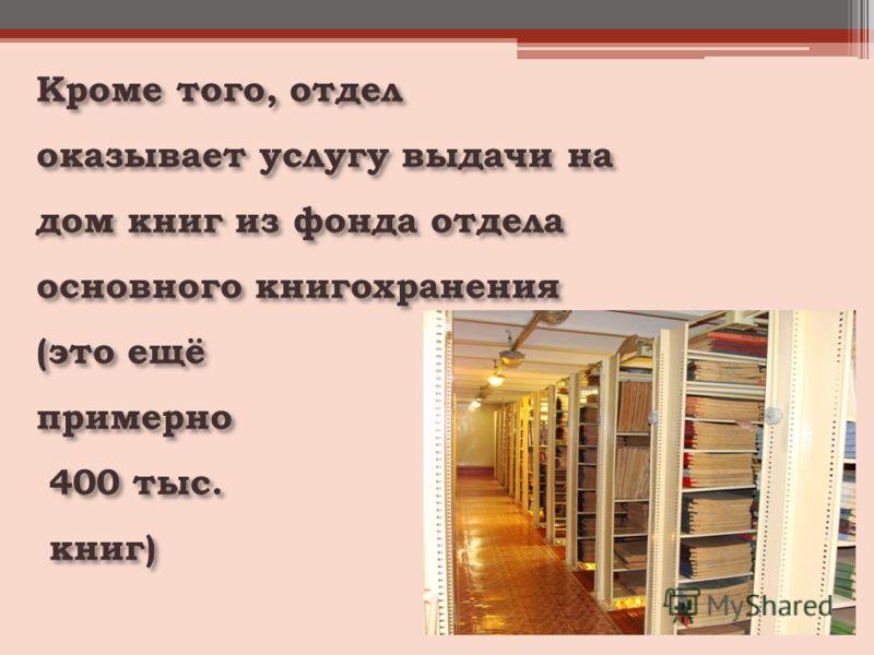 Кроме того, отдел оказывает услугу выдачи на дом книг из фонда отдела основного книгохранения (это ещё примерно 400 тыс. 400 тыс. книг) книг)