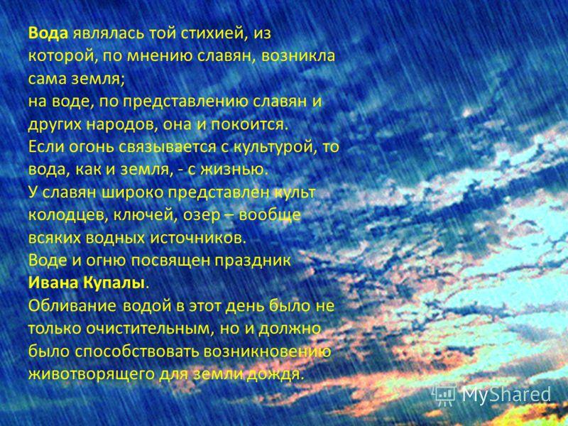 Вода являлась той стихией, из которой, по мнению славян, возникла сама земля; на воде, по представлению славян и других народов, она и покоится. Если огонь связывается с культурой, то вода, как и земля, - с жизнью. У славян широко представлен культ к