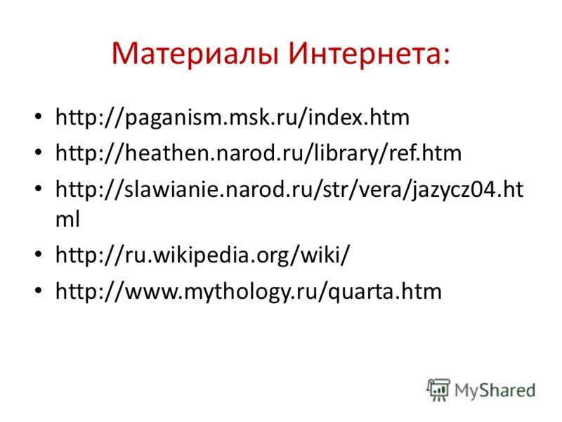 Материалы Интернета: http://paganism.msk.ru/index.htm http://heathen.narod.ru/library/ref.htm http://slawianie.narod.ru/str/vera/jazycz04.ht ml http://ru.wikipedia.org/wiki/ http://www.mythology.ru/quarta.htm