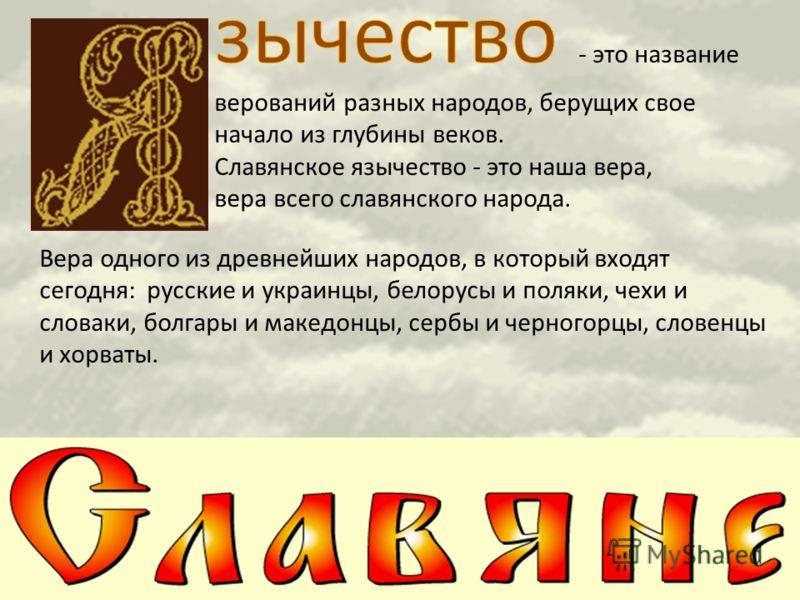 Вера одного из древнейших народов, в который входят сегодня: русские и украинцы, белорусы и поляки, чехи и словаки, болгары и македонцы, сербы и черногорцы, словенцы и хорваты.