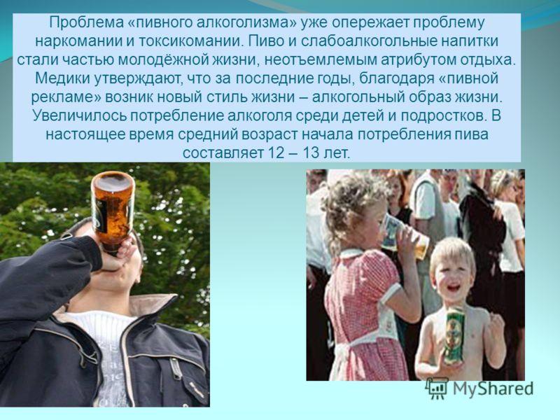 Проблема «пивного алкоголизма» уже опережает проблему наркомании и токсикомании. Пиво и слабоалкогольные напитки стали частью молодёжной жизни, неотъемлемым атрибутом отдыха. Медики утверждают, что за последние годы, благодаря «пивной рекламе» возник