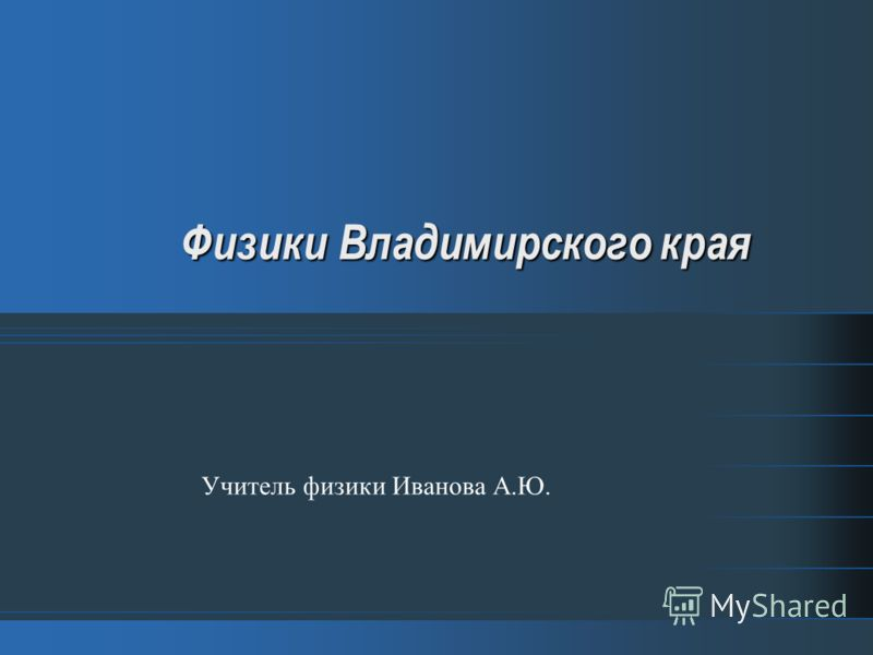 Физики Владимирского края Учитель физики Иванова А.Ю.