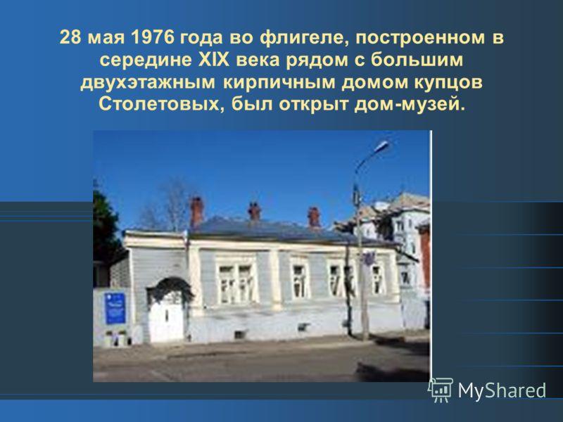 28 мая 1976 года во флигеле, построенном в середине ХIХ века рядом с большим двухэтажным кирпичным домом купцов Столетовых, был открыт дом-музей.