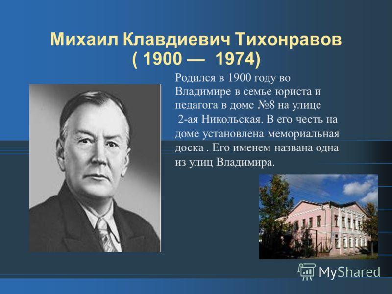 Михаил Клавдиевич Тихонравов ( 1900 1974) Родился в 1900 году во Владимире в семье юриста и педагога в доме 8 на улице 2-ая Никольская. В его честь на доме установлена мемориальная доска. Его именем названа одна из улиц Владимира.