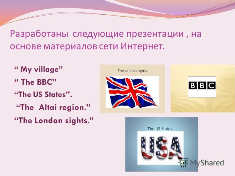 Разработаны следующие презентации, на основе материалов сети Интернет. My village The BBC The US States. The Altai region. The London sights.