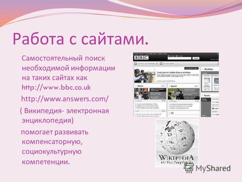 Работа с сайтами. Самостоятельный поиск необходимой информации на таких сайтах как http://www.bbc.co.uk http://www.answers.com/ ( Википедия - электронная энциклопедия ) помогает развивать компенсаторную, социокультурную компетенции.