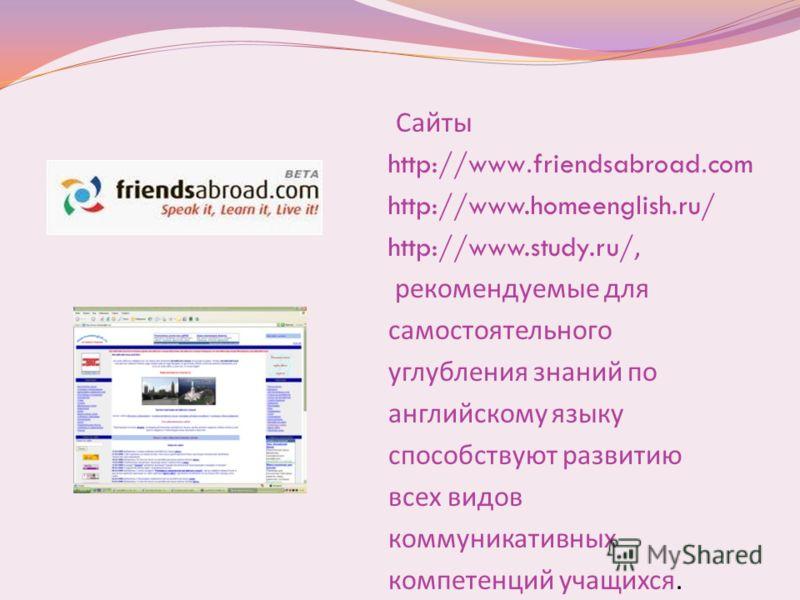 Сайты http://www.friendsabroad.com http://www.homeenglish.ru/ http://www.study.ru/, рекомендуемые для самостоятельного углубления знаний по английскому языку способствуют развитию всех видов коммуникативных компетенций учащихся.