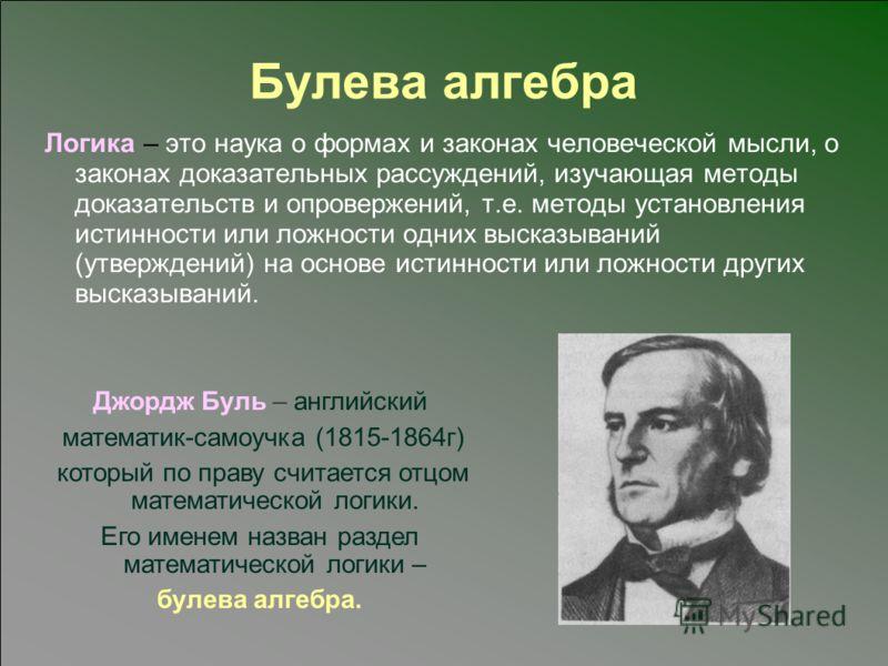 Булева алгебра Логика – это наука о формах и законах человеческой мысли, о законах доказательных рассуждений, изучающая методы доказательств и опровержений, т.е. методы установления истинности или ложности одних высказываний (утверждений) на основе и