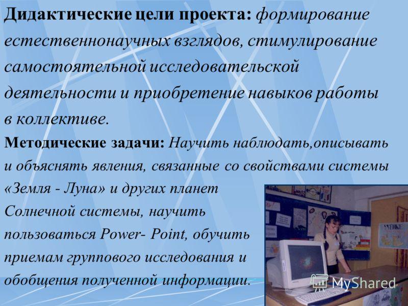 Дидактические цели проекта: формирование естественнонаучных взглядов, стимулирование самостоятельной исследовательской деятельности и приобретение навыков работы в коллективе. Методические задачи: Научить наблюдать,описывать и объяснять явления, связ
