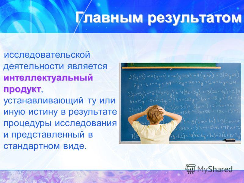 Главным результатом интеллектуальный продукт исследовательской деятельности является интеллектуальный продукт, устанавливающий ту или иную истину в результате процедуры исследования и представленный в стандартном виде.