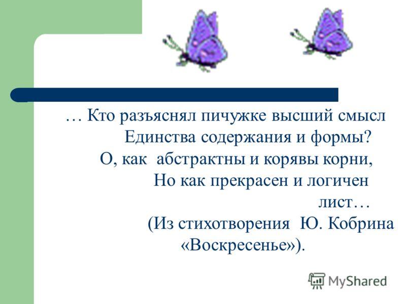 … Кто разъяснял пичужке высший смысл Единства содержания и формы? О, как абстрактны и корявы корни, Но как прекрасен и логичен лист… (Из стихотворения Ю. Кобрина «Воскресенье»).