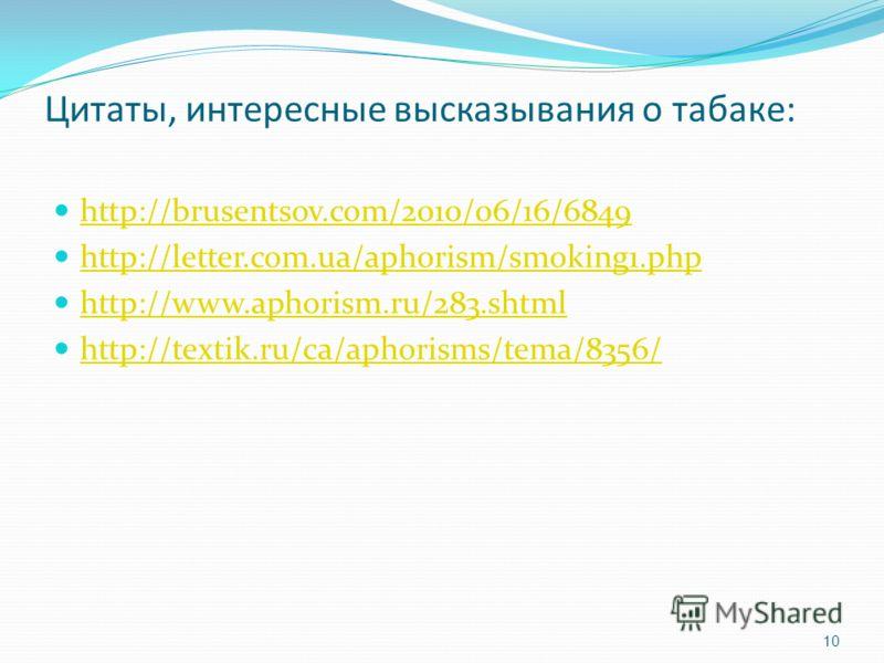 Цитаты, интересные высказывания о табаке: http://brusentsov.com/2010/06/16/6849 http://letter.com.ua/aphorism/smoking1.php http://www.aphorism.ru/283.shtml http://textik.ru/ca/aphorisms/tema/8356/ 10