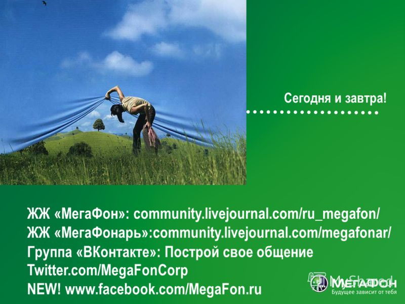 15 Сегодня и завтра! ЖЖ «МегаФон»: community.livejournal.com/ru_megafon/ ЖЖ «МегаФонарь»:community.livejournal.com/megafonar/ Twitter.com/MegaFonCorp NEW! www.facebook.com/MegaFon.ru Группа «ВКонтакте»: Построй свое общение