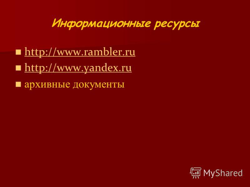 Информационные ресурсы http://www.rambler.ru http://www.yandex.ru архивные документы