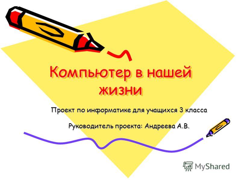 Компьютер в нашей жизни Проект по информатике для учащихся 3 класса Руководитель проекта: Андреева А.В.