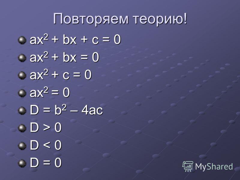 Повторяем теорию! aх 2 + bx + c = 0 aх 2 + bx + c = 0 aх 2 + bx = 0 aх 2 + bx = 0 aх 2 + c = 0 aх 2 + c = 0 aх 2 = 0 aх 2 = 0 D = b 2 – 4ac D = b 2 – 4ac D > 0 D > 0 D < 0 D < 0 D = 0 D = 0