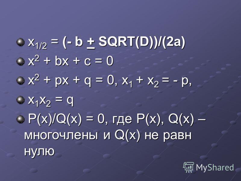 х 1/2 = (- b + SQRT(D))/(2a) х 1/2 = (- b + SQRT(D))/(2a) x 2 + bx + c = 0 x 2 + bx + c = 0 x 2 + px + q = 0, x 1 + x 2 = - p, x 2 + px + q = 0, x 1 + x 2 = - p, x 1 x 2 = q x 1 x 2 = q P(x)/Q(x) = 0, где P(x), Q(x) – многочлены и Q(x) не равн нулю P