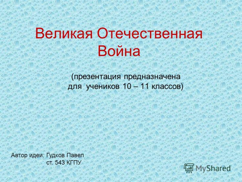 Великая Отечественная Война (презентация предназначена для учеников 10 – 11 классов) Автор идеи: Гудков Павел ст. 543 КГПУ