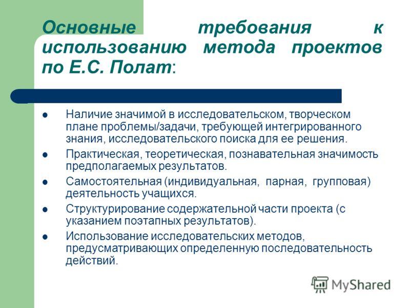 Основные требования к использованию метода проектов по Е.С. Полат: Наличие значимой в исследовательском, творческом плане проблемы/задачи, требующей интегрированного знания, исследовательского поиска для ее решения. Практическая, теоретическая, позна