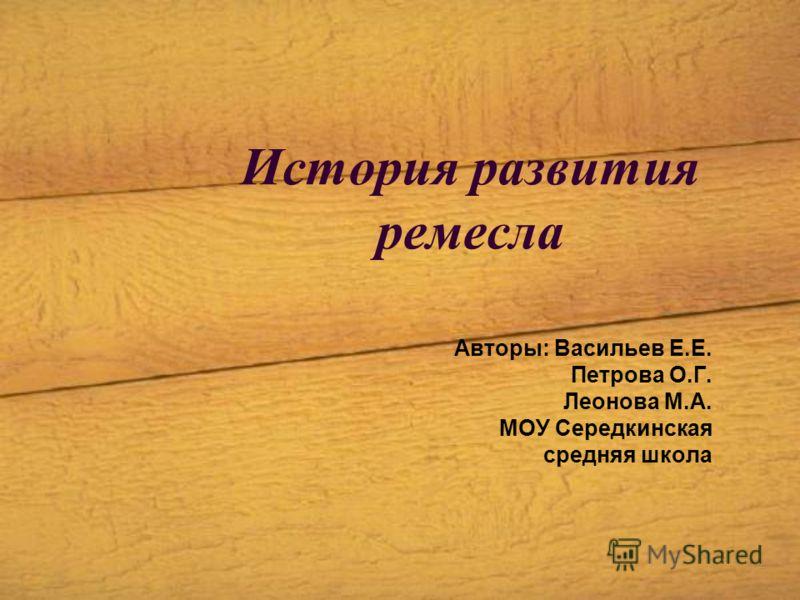 История развития ремесла Авторы: Васильев Е.Е. Петрова О.Г. Леонова М.А. МОУ Середкинская средняя школа