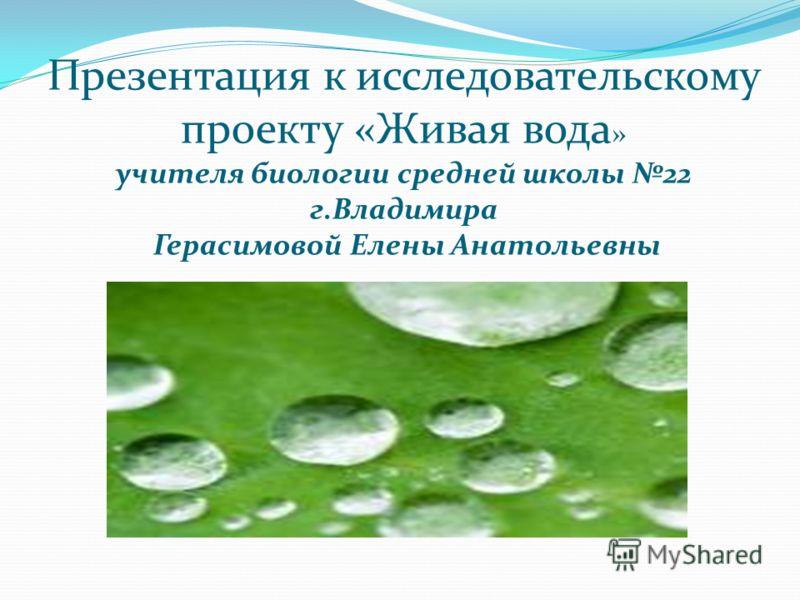 Презентация к исследовательскому проекту «Живая вода » учителя биологии средней школы 22 г.Владимира Герасимовой Елены Анатольевны