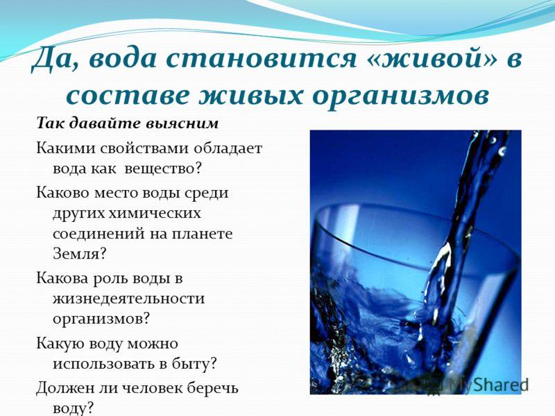 Да, вода становится «живой» в составе живых организмов Так давайте выясним Какими свойствами обладает вода как вещество? Каково место воды среди других химических соединений на планете Земля? Какова роль воды в жизнедеятельности организмов? Какую вод