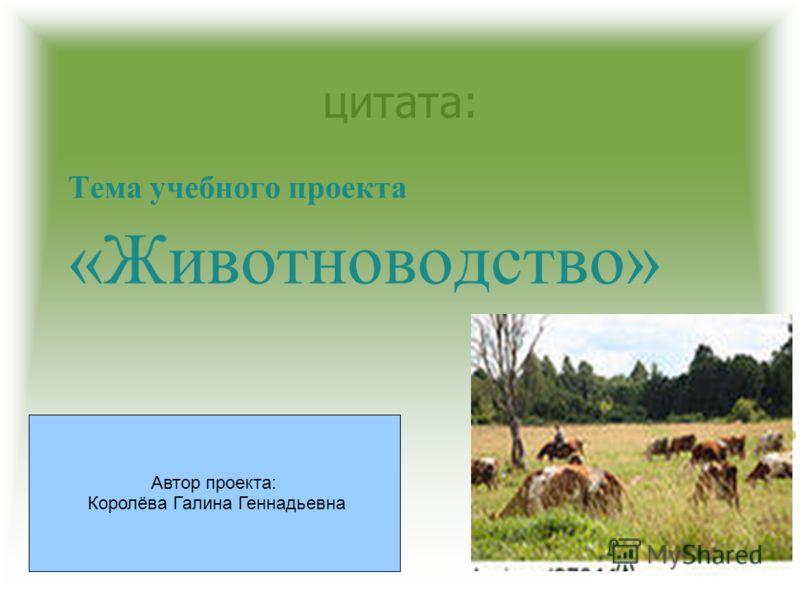 цитата: Тема учебного проекта «Животноводство» Автор проекта: Королёва Галина Геннадьевна