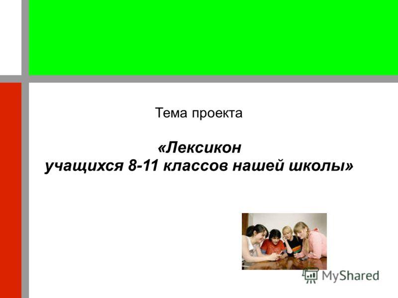 Тема проекта «Лексикон учащихся 8-11 классов нашей школы»