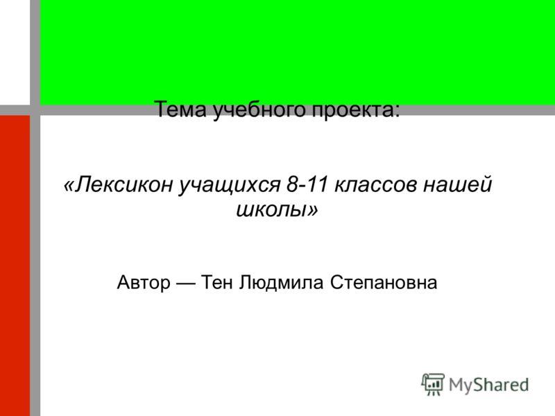 Тема учебного проекта: «Лексикон учащихся 8-11 классов нашей школы» Автор Тен Людмила Степановна