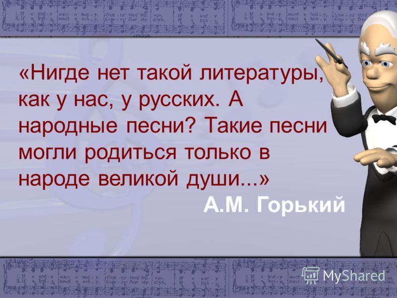 «Нигде нет такой литературы, как у нас, у русских. А народные песни? Такие песни могли родиться только в народе великой души...» А.М. Горький