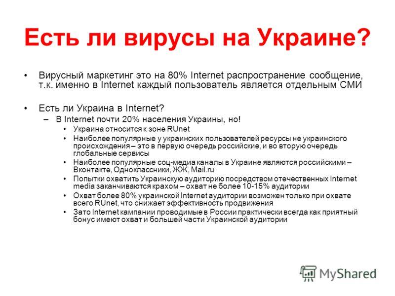 Есть ли вирусы на Украине? Вирусный маркетинг это на 80% Internet распространение сообщение, т.к. именно в Internet каждый пользователь является отдельным СМИ Есть ли Украина в Internet? –В Internet почти 20% населения Украины, но! Украина относится