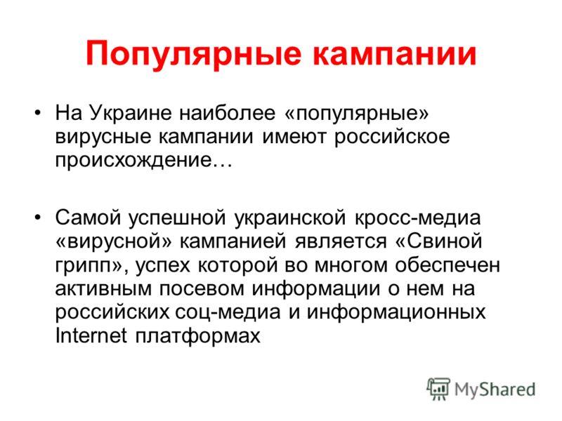 Популярные кампании На Украине наиболее «популярные» вирусные кампании имеют российское происхождение… Самой успешной украинской кросс-медиа «вирусной» кампанией является «Свиной грипп», успех которой во многом обеспечен активным посевом информации о
