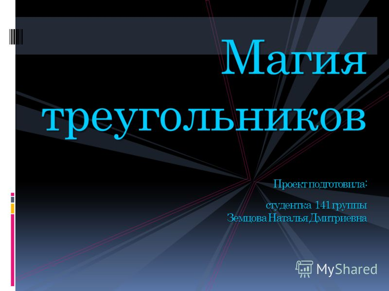 Магия треугольников Проект подготовила: студентка 141 группы Земцова Наталья Дмитриевна