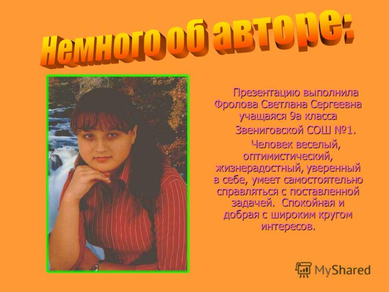 Презентацию выполнила Фролова Светлана Сергеевна учащаяся 9а класса Звениговской СОШ 1. Человек веселый, оптимистический, жизнерадостный, уверенный в себе, умеет самостоятельно справляться с поставленной задачей. Спокойная и добрая с широким кругом и