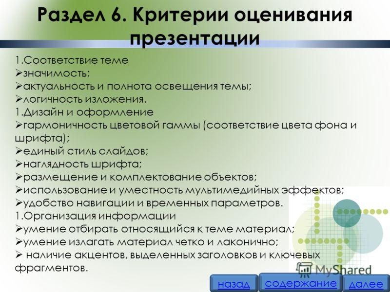 Раздел 6. Критерии оценивания презентации 1.Соответствие теме значимость; актуальность и полнота освещения темы; логичность изложения. 1.Дизайн и оформление гармоничность цветовой гаммы (соответствие цвета фона и шрифта); единый стиль слайдов; нагляд