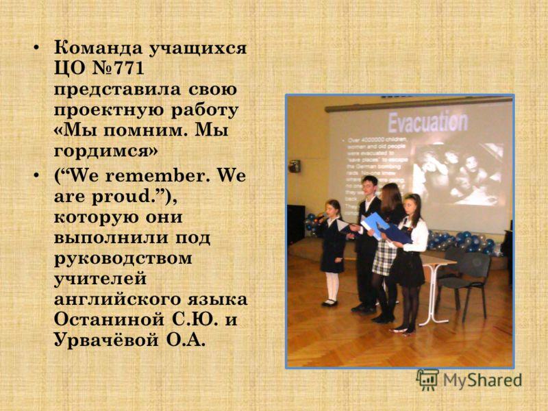 Команда учащихся ЦО 771 представила свою проектную работу «Мы помним. Мы гордимся» (We remember. We are proud.), которую они выполнили под руководством учителей английского языка Останиной С.Ю. и Урвачёвой О.А.