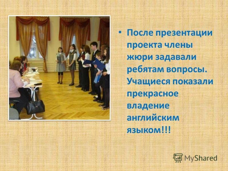 После презентации проекта члены жюри задавали ребятам вопросы. Учащиеся показали прекрасное владение английским языком!!!