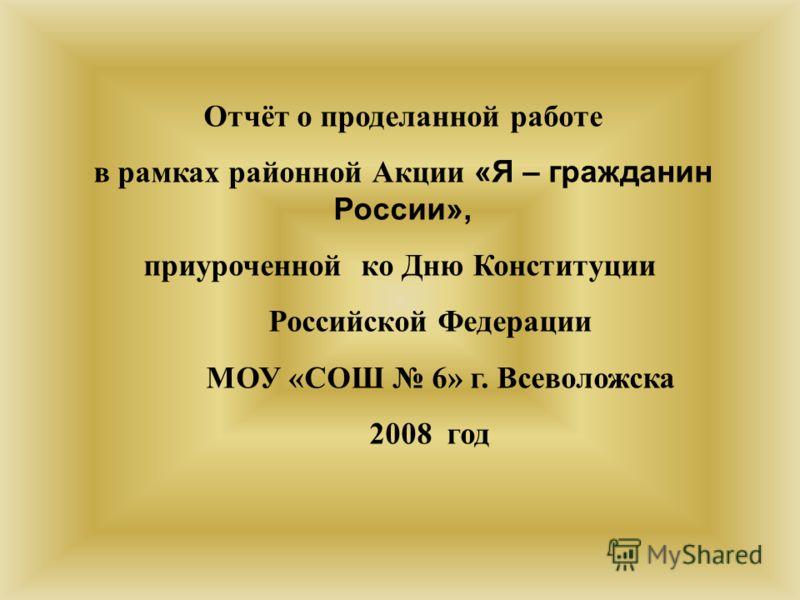 Отчёт о проделанной работе в рамках районной Акции «Я – гражданин России», приуроченной ко Дню Конституции Российской Федерации МОУ «СОШ 6» г. Всеволожска 2008 год