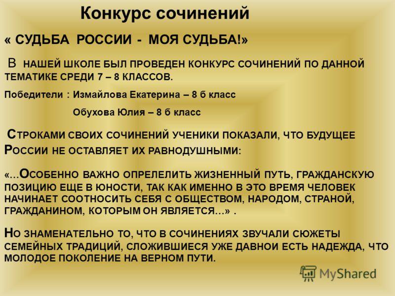 Конкурс сочинений « СУДЬБА РОССИИ - МОЯ СУДЬБА!» В НАШЕЙ ШКОЛЕ БЫЛ ПРОВЕДЕН КОНКУРС СОЧИНЕНИЙ ПО ДАННОЙ ТЕМАТИКЕ СРЕДИ 7 – 8 КЛАССОВ. Победители : Измайлова Екатерина – 8 б класс Обухова Юлия – 8 б класс С ТРОКАМИ СВОИХ СОЧИНЕНИЙ УЧЕНИКИ ПОКАЗАЛИ, ЧТ