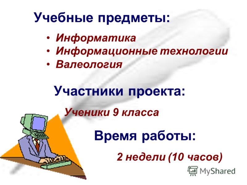 Учебные предметы: Информатика Информационные технологии Валеология Участники проекта: Время работы: 2 недели (10 часов) Ученики 9 класса