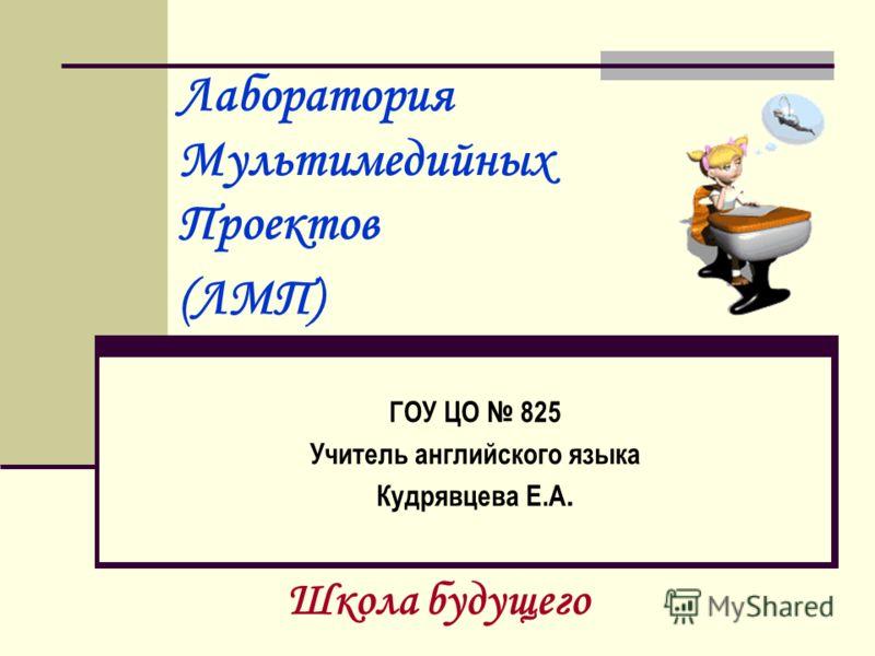 Лаборатория Мультимедийных Проектов (ЛМП) ГОУ ЦО 825 Учитель английского языка Кудрявцева Е.А. Школа будущего